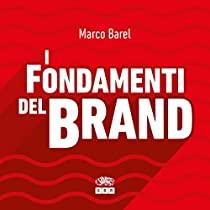 I Fondamenti del Brand, Come le grandi aziende progettano e sviluppano identità eccellenti e autorevoli