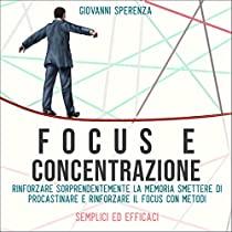 Focus e concentrazione  Rinforzare sorprendentemente la memoria, smettere di procastinare e rinforzare il focus con metodi semplici ed  efficaci