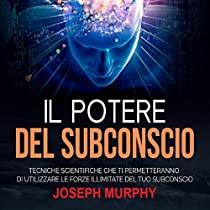 Il Potere del Subconscio - Tecniche scientifiche che ti permetteranno di utilizzare le forze illimitate del tuo Subconscio