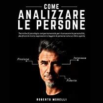 Come analizzare le persone: Tecniche di psicologia comportamentale per riconoscere le personalità, decifrare le micro-espressioni e leggere le persone come un libro aperto (Linguaggio del Corpo, Vol. 1)