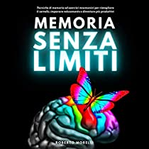 Memoria Senza Limiti: Tecniche di memoria ed esercizi mnemonici per risvegliare il cervello, imparare velocemente e diventare più produttivi