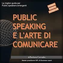 Public speaking e l'arte di comunicare - La miglior guida per public speakers emergenti