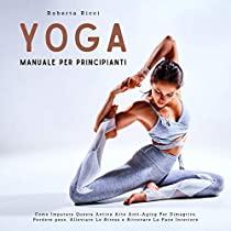 Yoga: Manuale Per Principianti - Come Imparare Questa Antica Arte Anti-Aging Per Dimagrire, Perdere peso, Alleviare Lo Stress e Ritrovare La Pace Interiore
