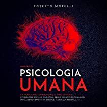 Manuale di Psicologia Umana: La storia, i miti, i grandi nomi e le loro scoperte - Psicologia Cognitiva e dello Sviluppo; Psicoanalisi; Interpretazione dei Sogni; Intelligenza Emotiva e Sociale; Test della personalità