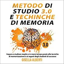 METODO DI STUDIO 3.0 E TECNICHE DI MEMORIA; Impara a studiare meglio e in meno tempo grazie alle tecniche di memorizzazione e ai segreti degli studenti di successo