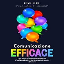 Comunicazione Efficace: L'arte di ascoltare e di essere ascoltati - Come parlare a chiunque senza paura grazie all'Intelligenza Emotiva e alla Comunicazione Assertiva (2 libri in 1)