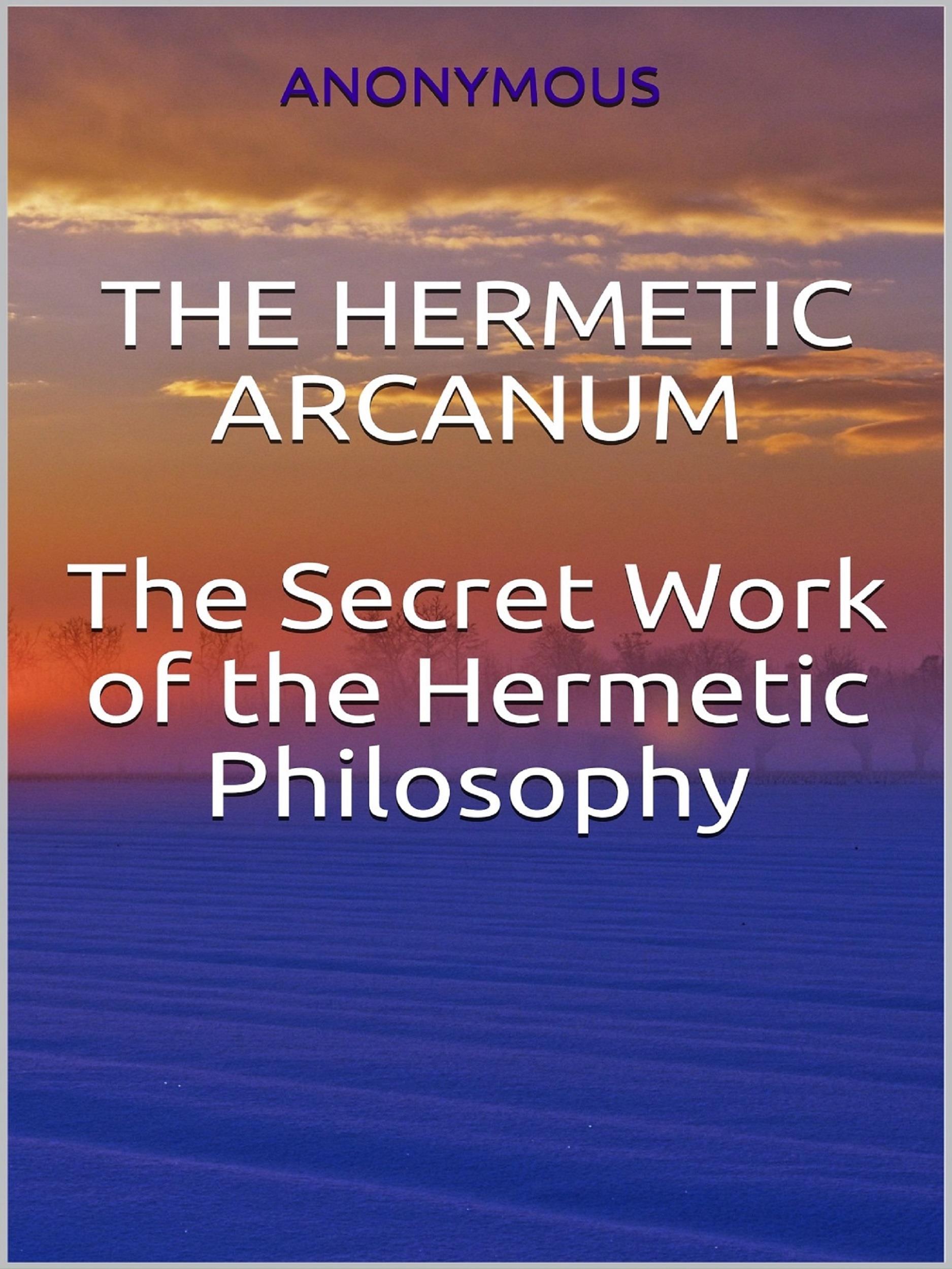 The Hermetic Arcanum - The secret work of the hermetic philosophy