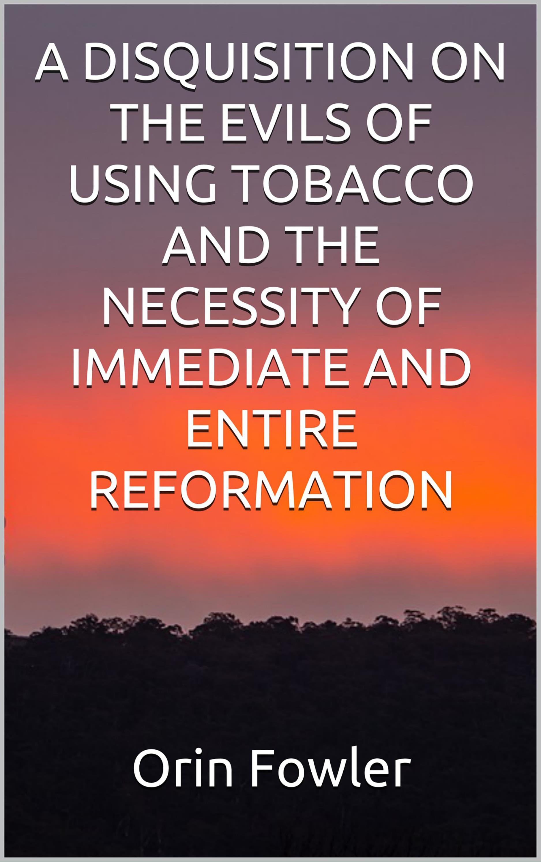 A Disquisition on the Evils of Using Tobacco and the Necessity of Immediate and Entire Reformation