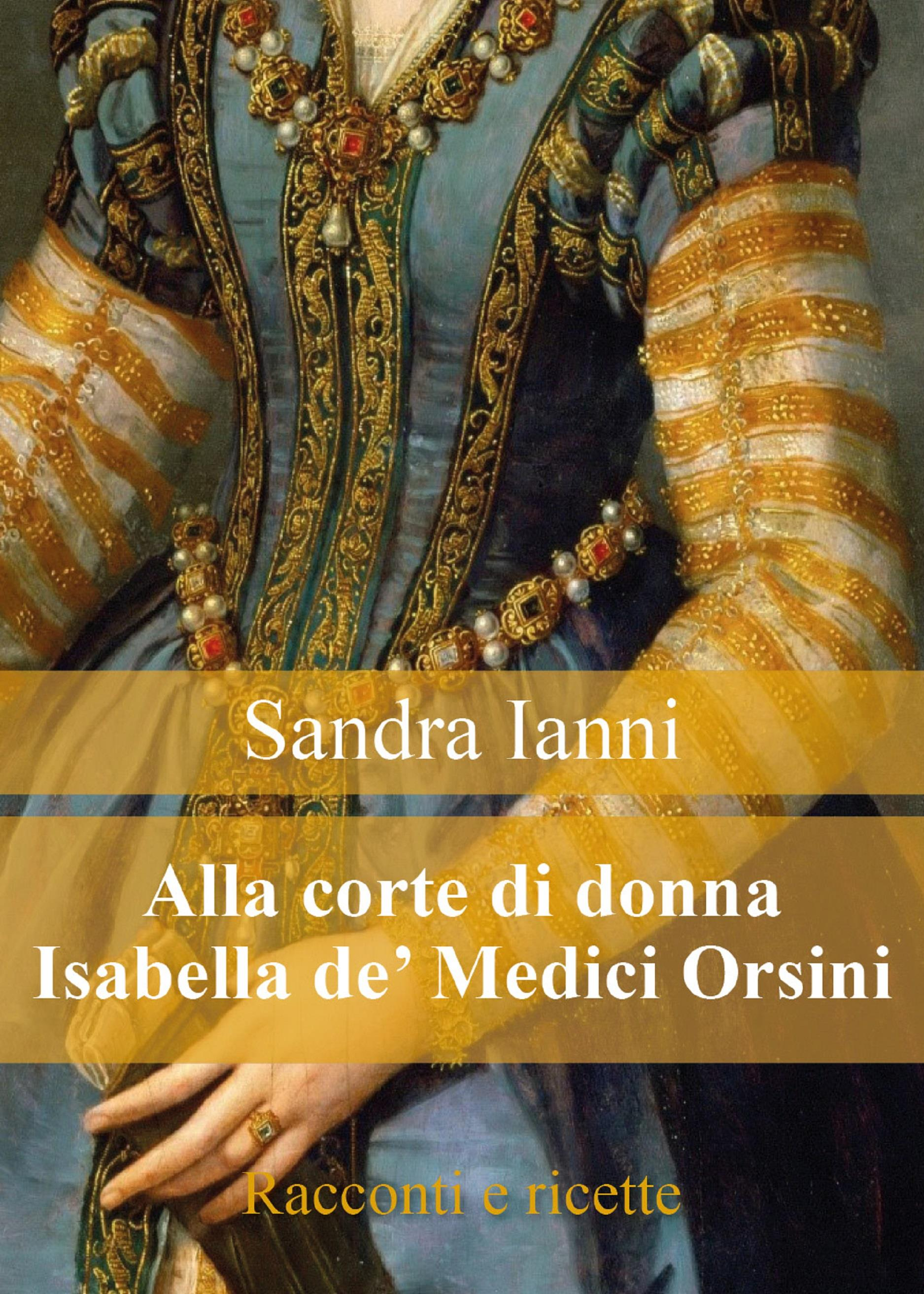 Alla corte di Isabella de' Medici Orsini. Racconti e ricette.