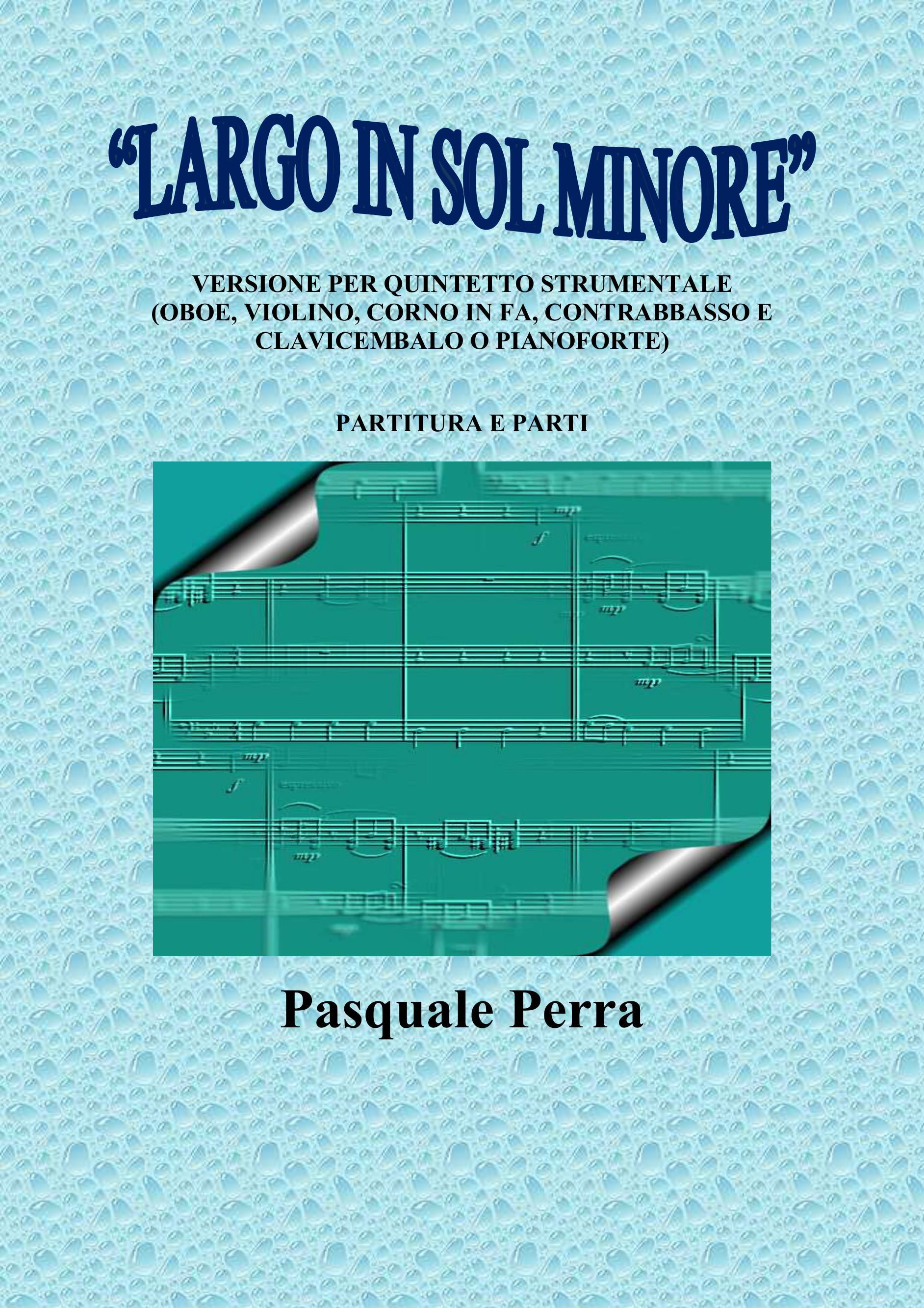 """""""Largo in sol minore"""", versione per quintetto strumentale (oboe, violino, corno in fa, contrabbasso e clavicembalo o pianoforte) con partitura e parti per i vari strumenti."""