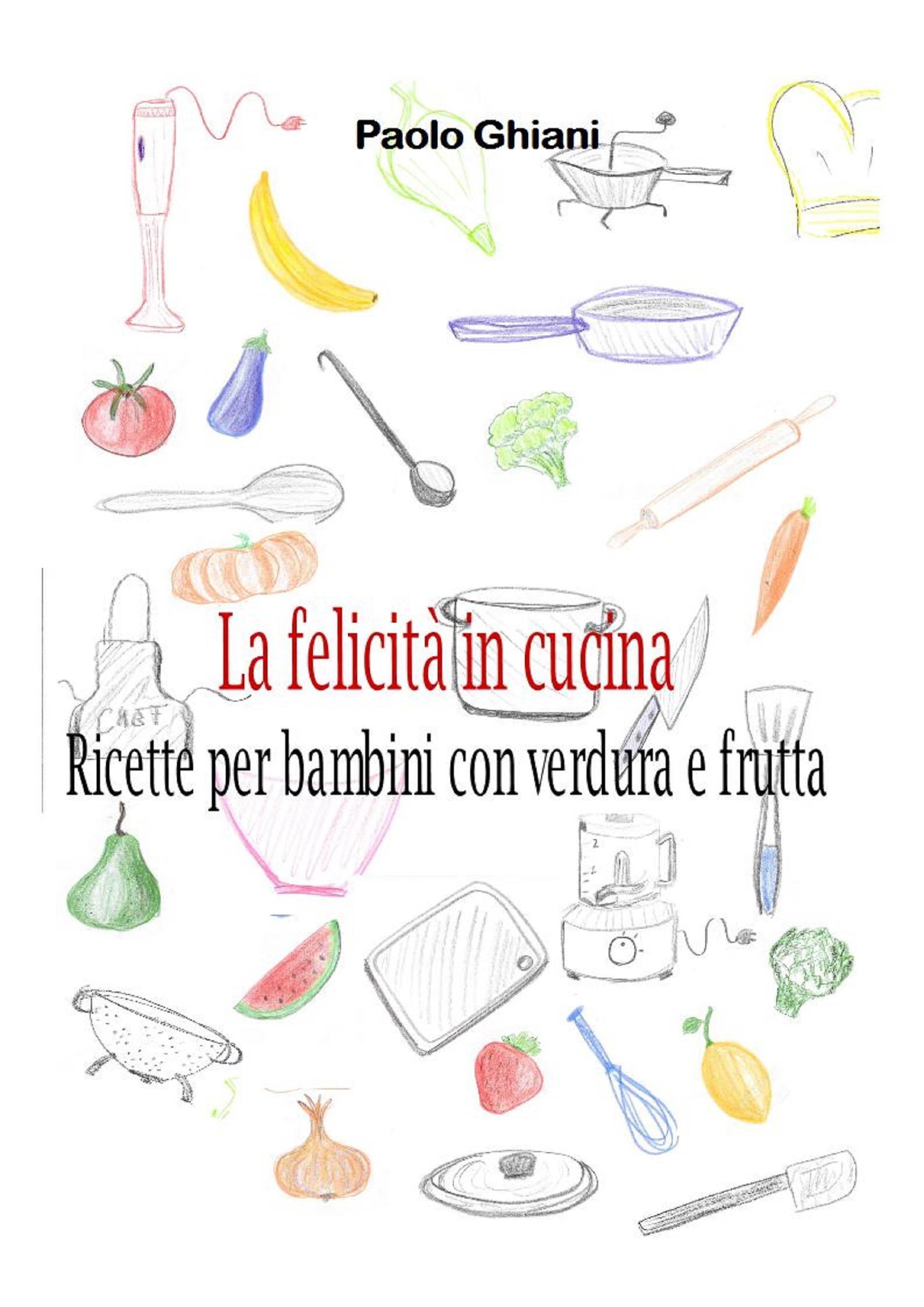 La felicità in cucina - Ricette per bambini con verdura e frutta