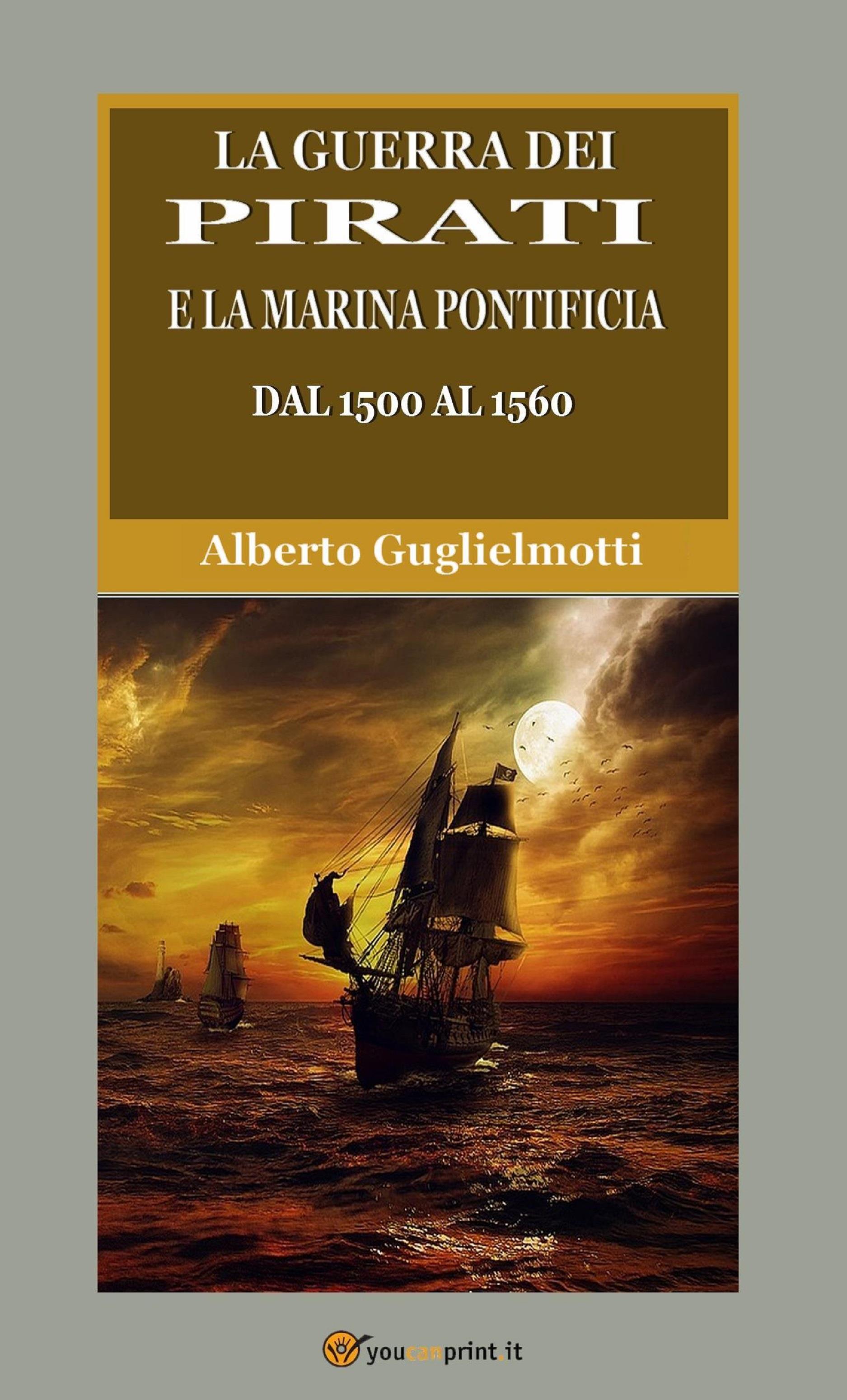 La guerra dei pirati e la marina pontificia dal 1500 al 1560 (Edizione integrale in due volumi)