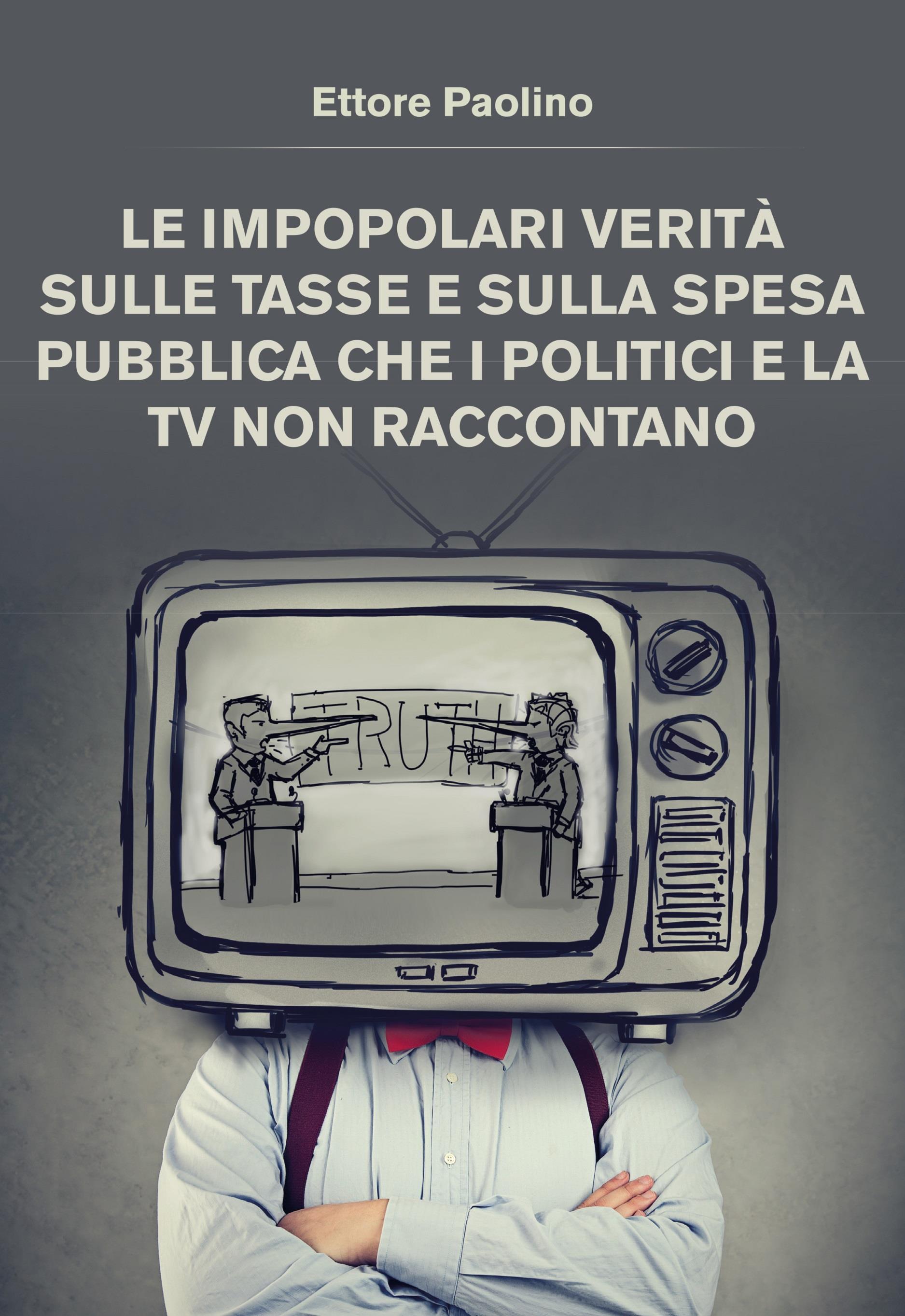 Le impopolari verità sulle tasse e sulla spesa pubblica che i politici e la tv non raccontano