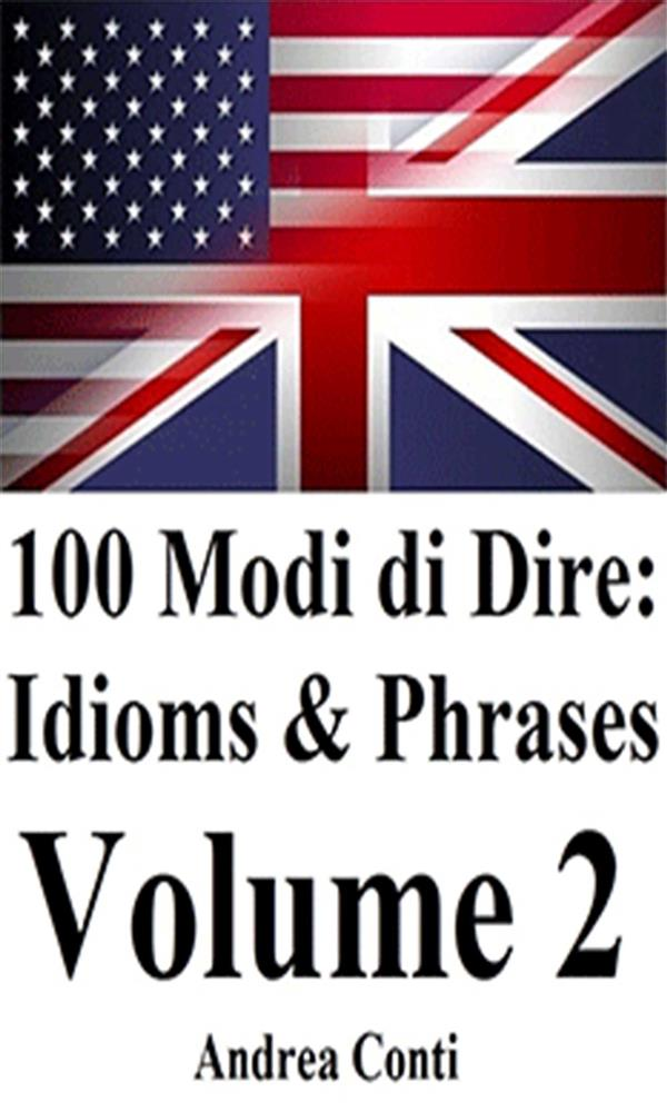 100 Modi di Dire in Inglese: Idioms & Phrases (Volume 2)