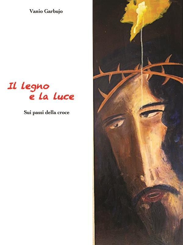 Il Legno e la Luce. Sui passi della Croce