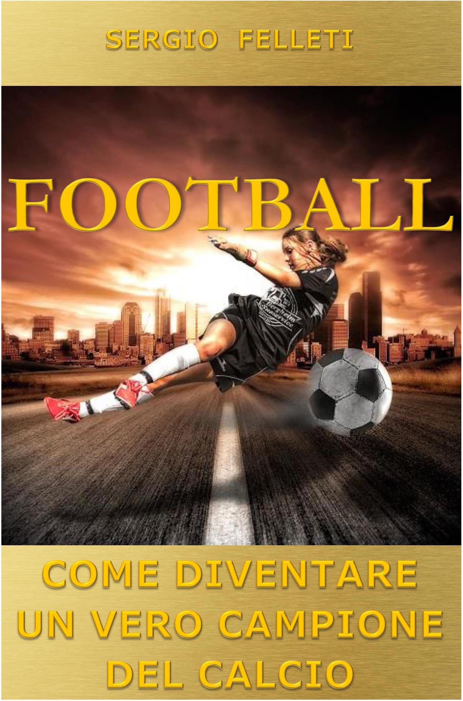 Football. Come diventare un vero campione del calcio