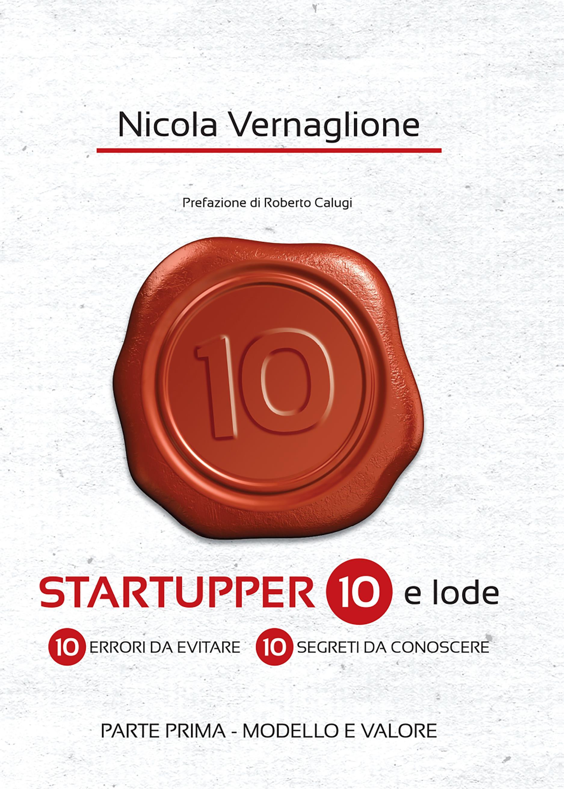 Startupper 10 e lode. 10 errori da evitare. 10 segreti da conoscere. PARTE PRIMA. MODELLO E VALORE