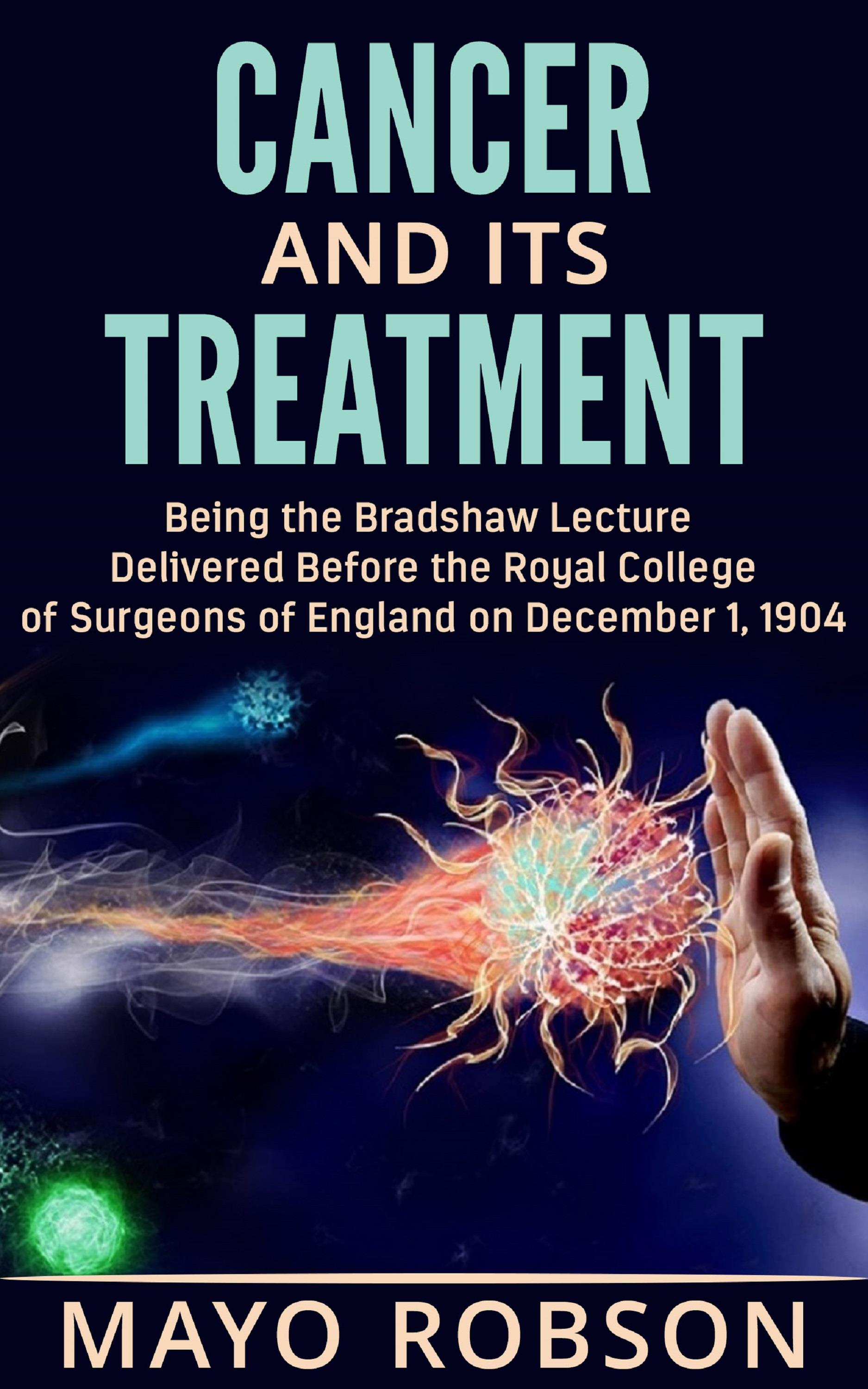 Cancer and its treatment: being the bradshaw lecture delivered before the Royal College of surgeons of England on december 1, 1904