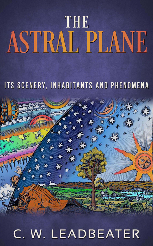The Astral Plane - Its Scenery, Inhabitants and Phenomena