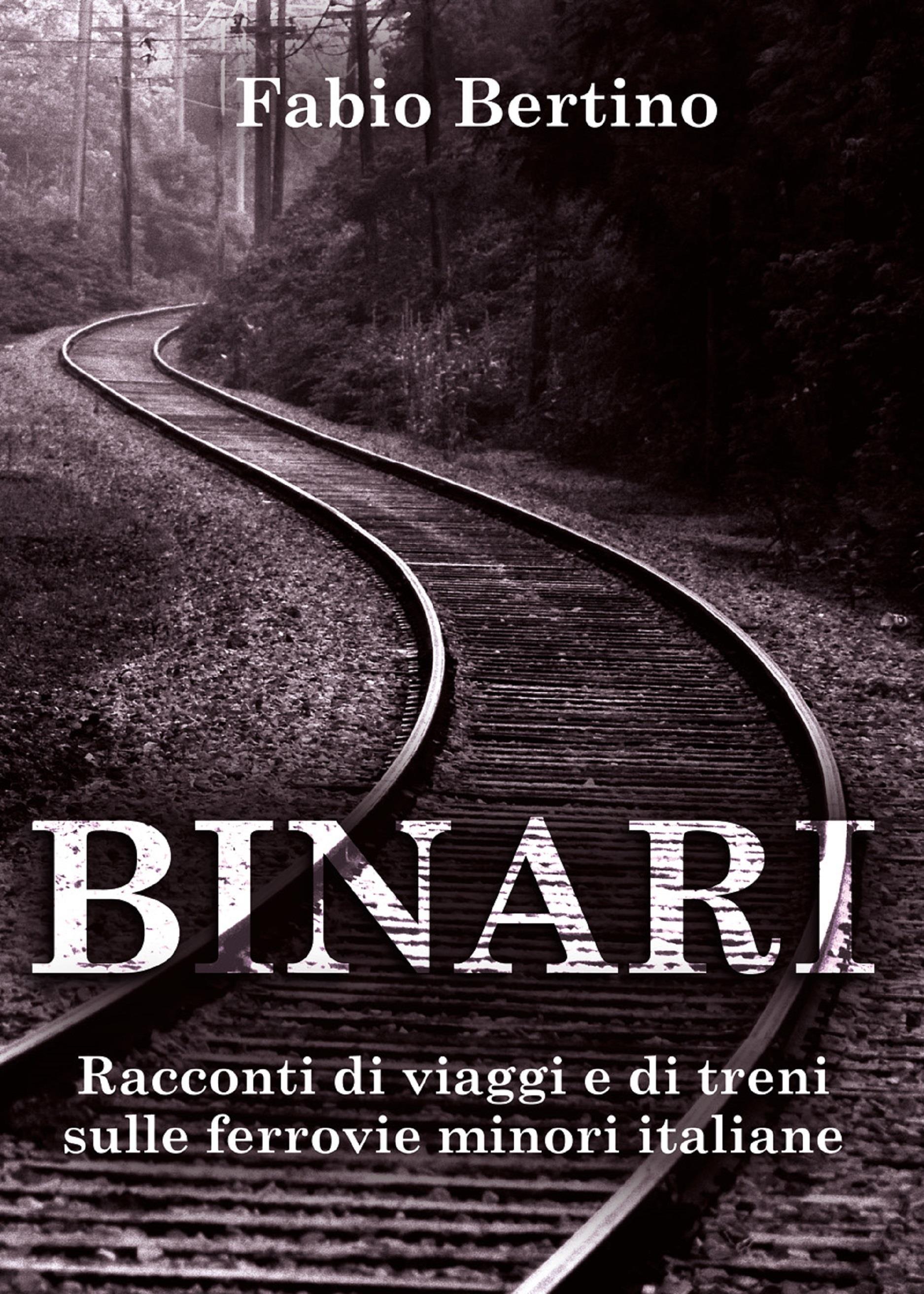 Binari. Racconti di viaggi e di treni sulle ferrovie minori italiane.