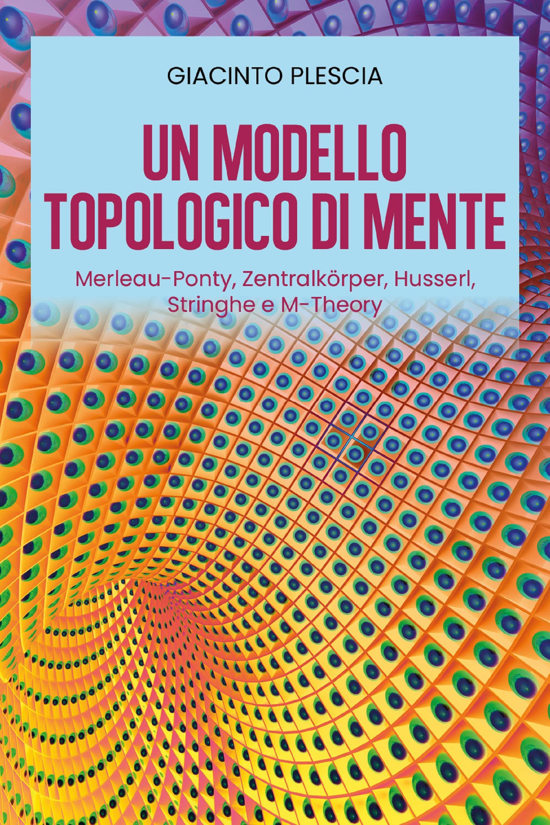 Un Modello Topologico di Mente: Merleau-Ponty, Zentralkörper, Husserl, Stringhe e M-Theory