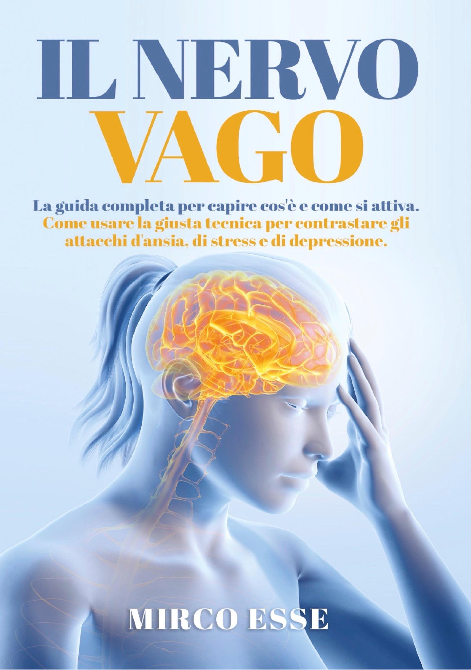 Il Nervo Vago. La guida completa per capire cos'è e come si attiva. Come usare la giusta tecnica per contrastare gli attacchi d'ansia, di stress e di depressione.