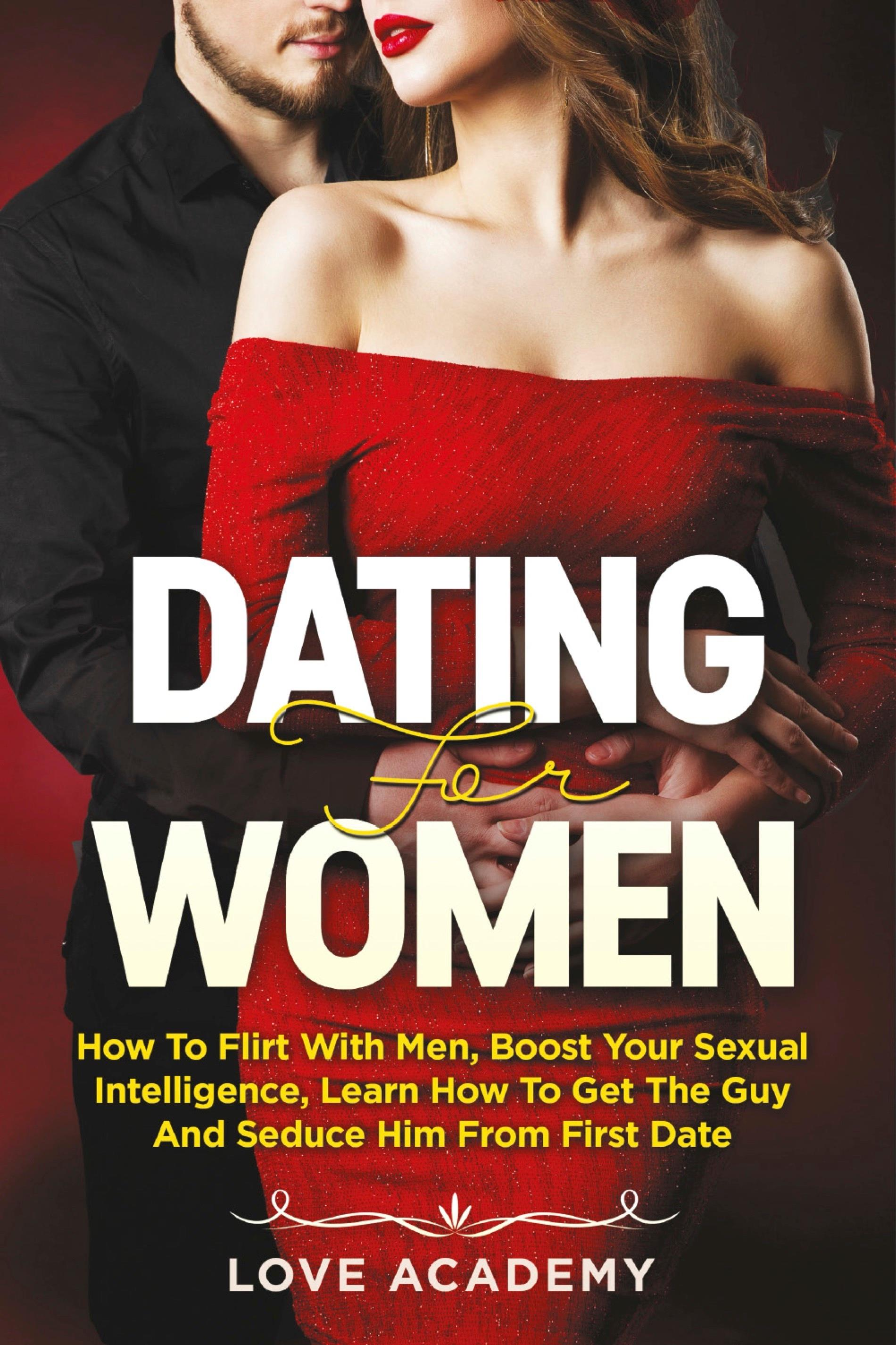 Dating for Women. How to Flirt with Men, Boost your Sexual Intelligence, Learn How to Get the Guy and Seduce Him from the First Date