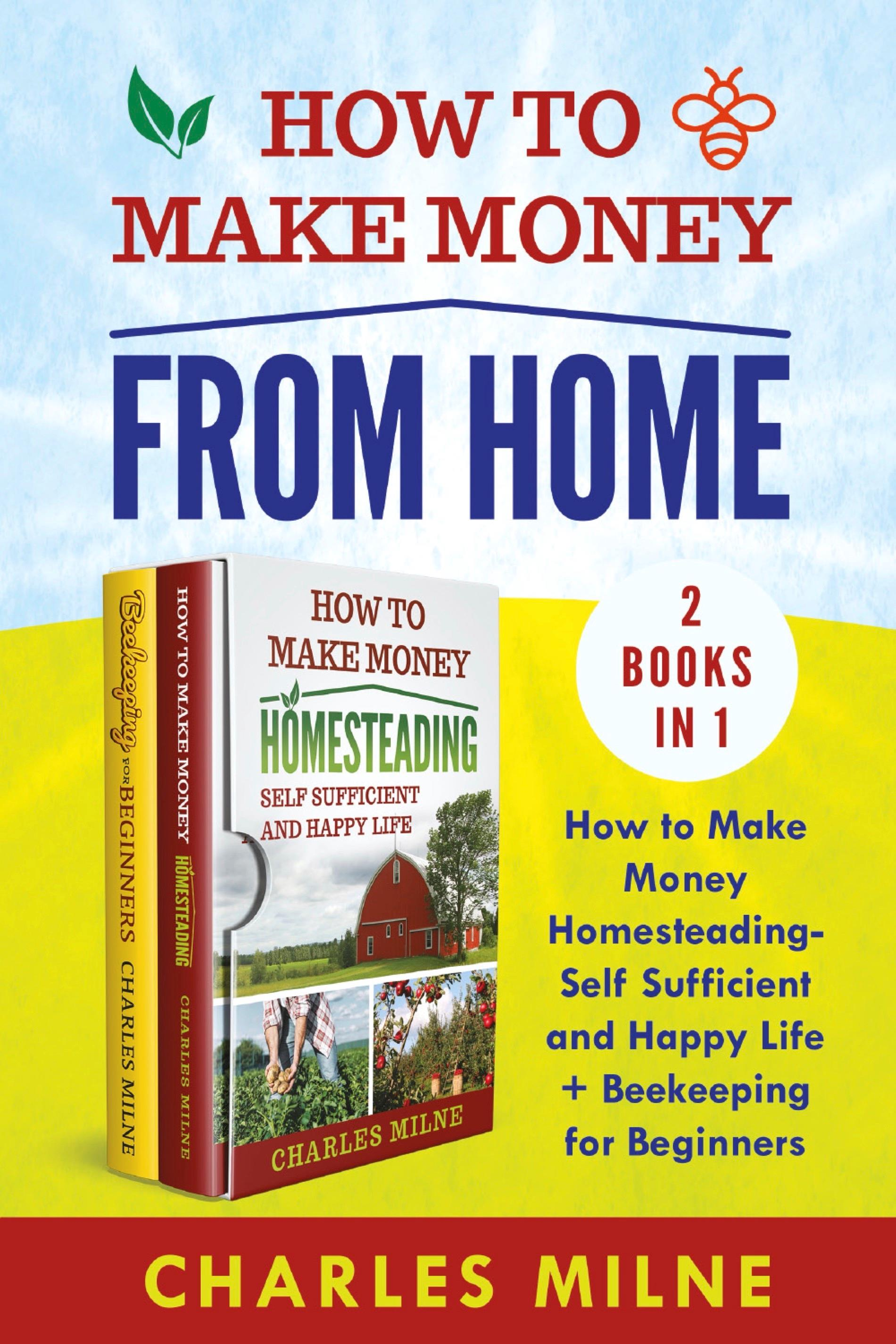 How to Make Money from Home (2 Books in 1). How to Make Money Homesteading-Self Sufficient and Happy Life + Beekeeping for Beginners