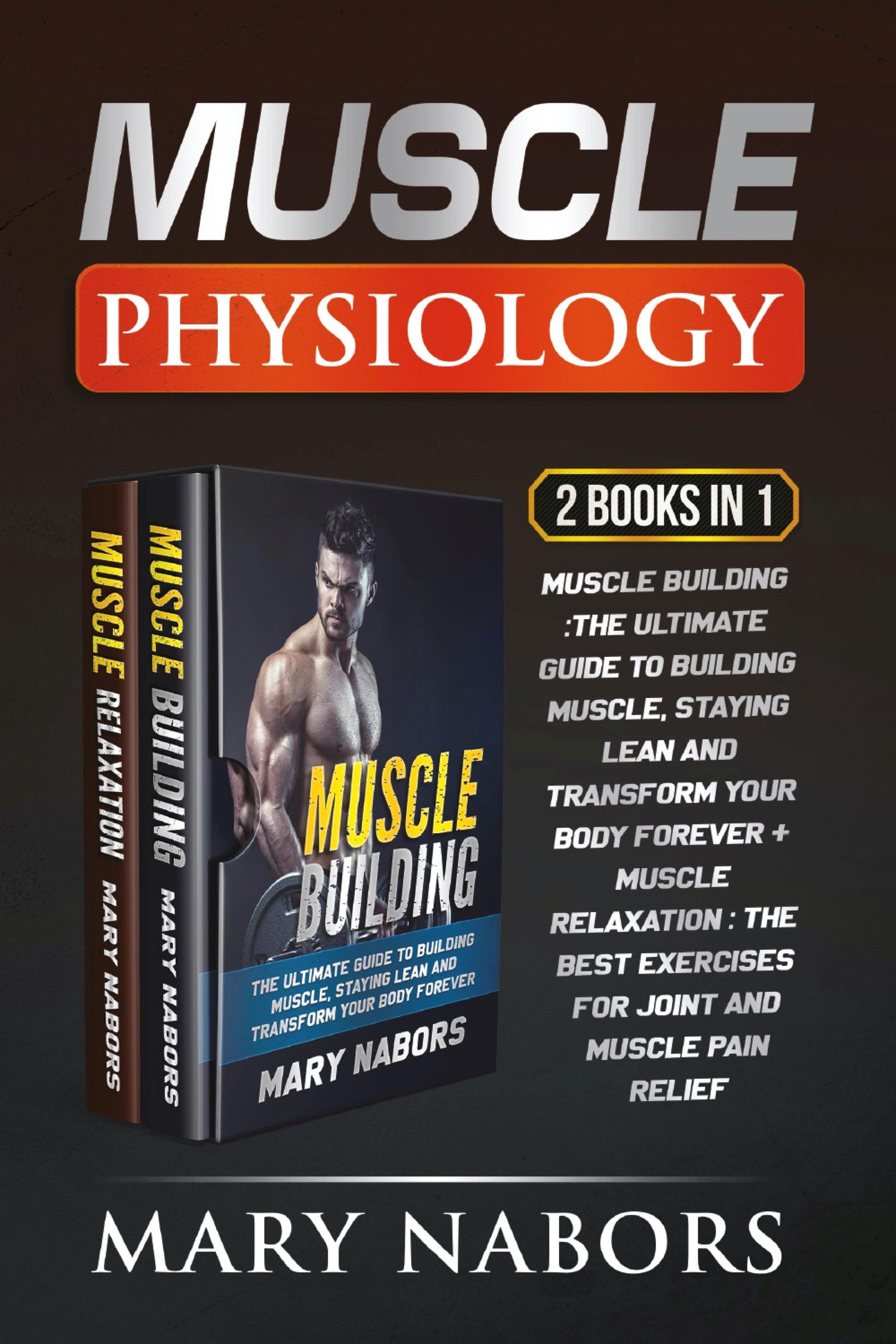 Muscle Physiology (2 Books in 1). Muscle Building :The Ultimate Guide to Building Muscle, Staying Lean and Transform Your Body Forever + Muscle Relaxation : Exercises for Joint and Muscle Pain Relief