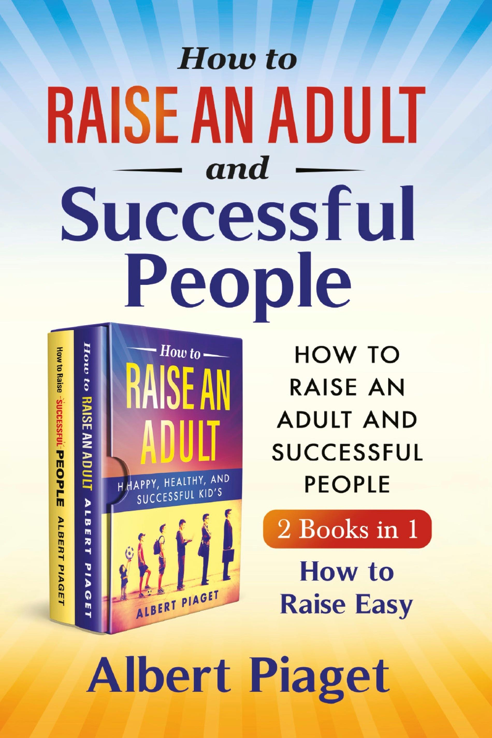 How to Raise an Adult and Successful People (2 Books in 1). How to Raise Easy