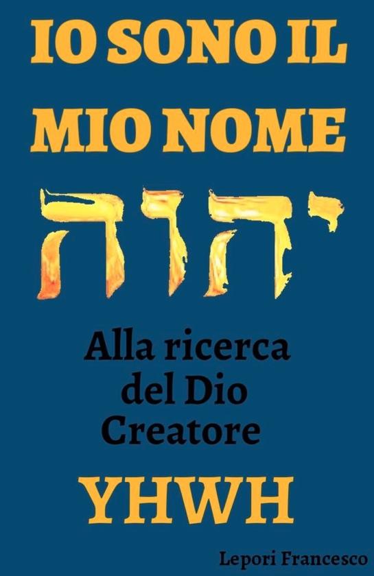 IO SONO IL MIO NOME, alla ricerca del Dio Creatore YHWH