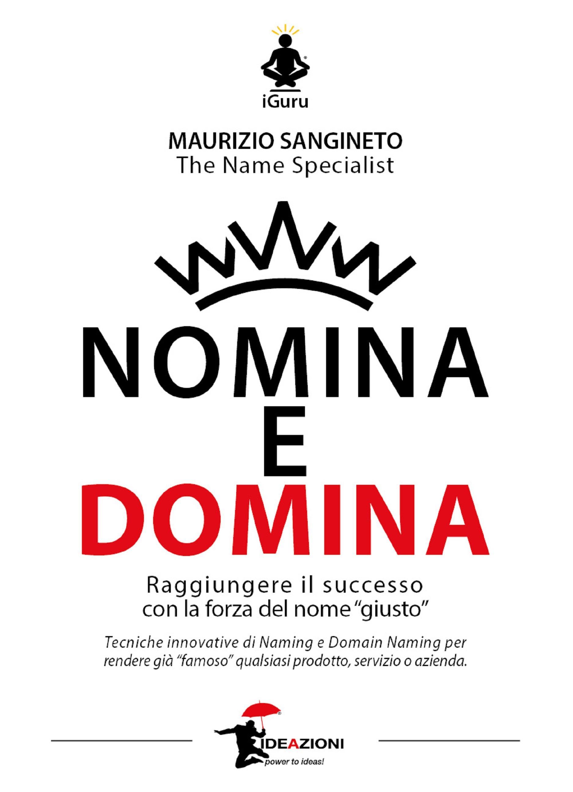 NOMINA E DOMINA. Raggiungere il successo con la forza del Nome. Tecniche di Naming e Domain Naming per rendere famoso qualsiasi prodotto, servizio o azienda.