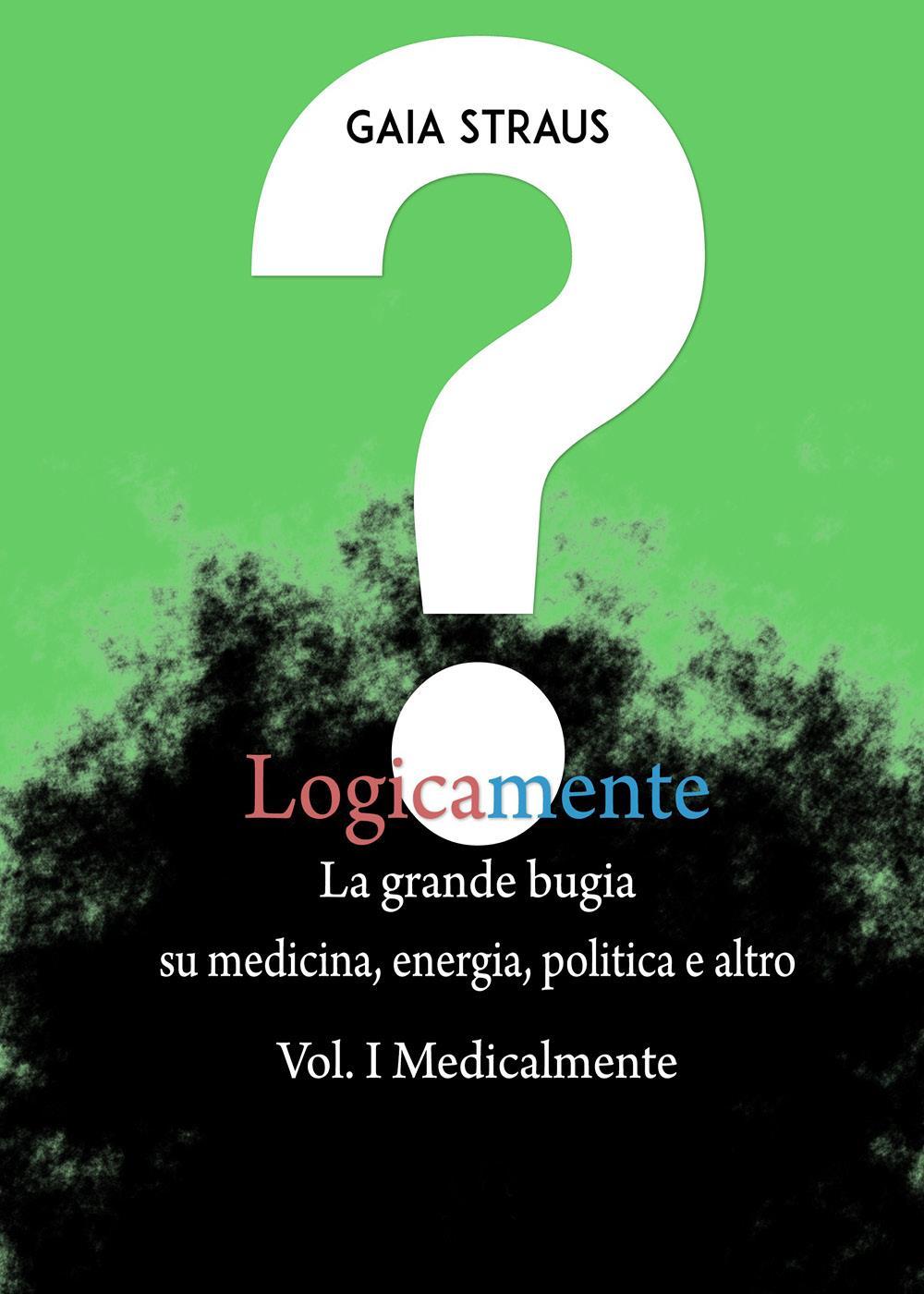 Logicamente, la grande bugia su medicina, energia, politica e altro. Vol. I - Medicalmente