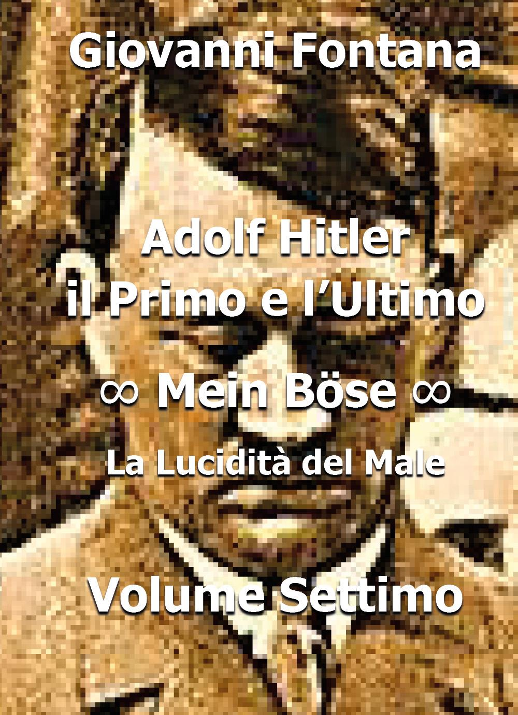 Adolf Hitler. il Primo e l'Ultimo. Mein Böse. La Lucidità del Male. Volume Settimo