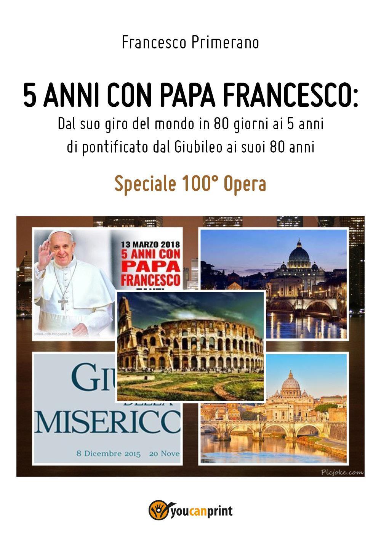 5 anni con Papa Francesco. Dal suo giro del mondo in 80 giorni ai 5 anni di pontificato, dal Giubileo ai suoi 80 anni