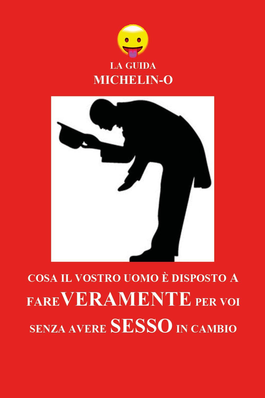 La guida Michelin-o. Cosa il vostro uomo è disposto a fare veramente per voi senza avere sesso in cambio