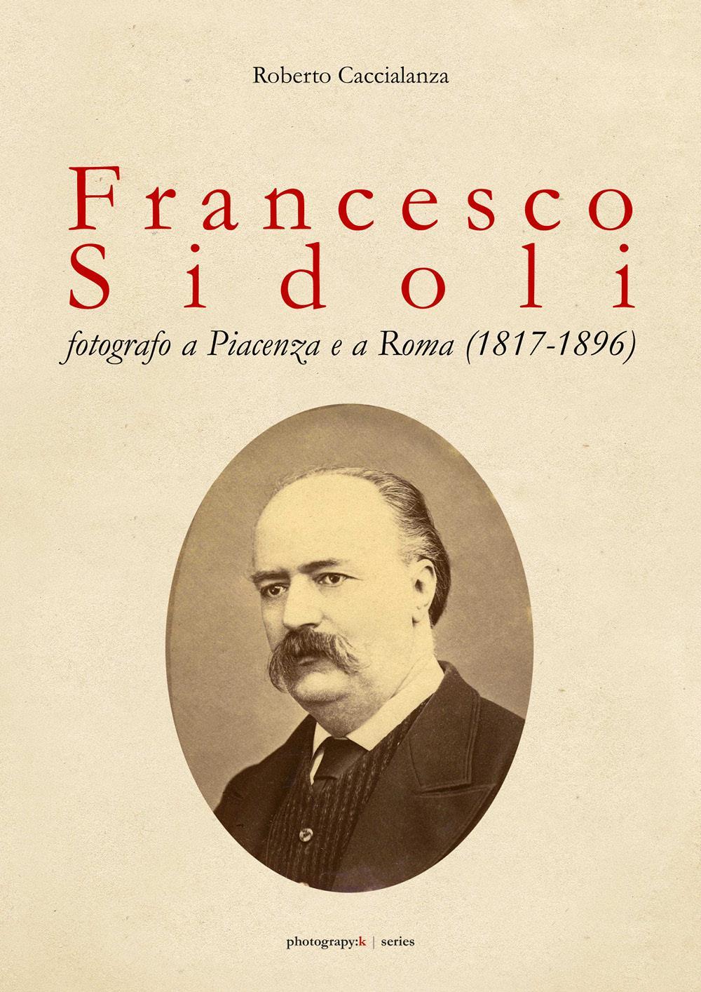 Francesco Sidoli fotografo a Piacenza e a Roma (1817-1896)