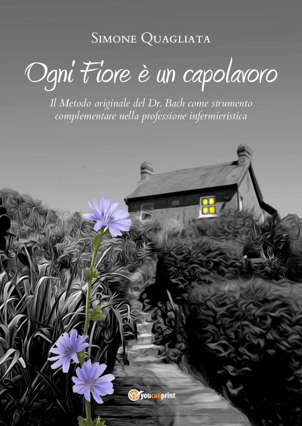 Ogni Fiore è un capolavoro - Il Metodo originale del Dr. Bach come strumento complementare nella professione infermieristica