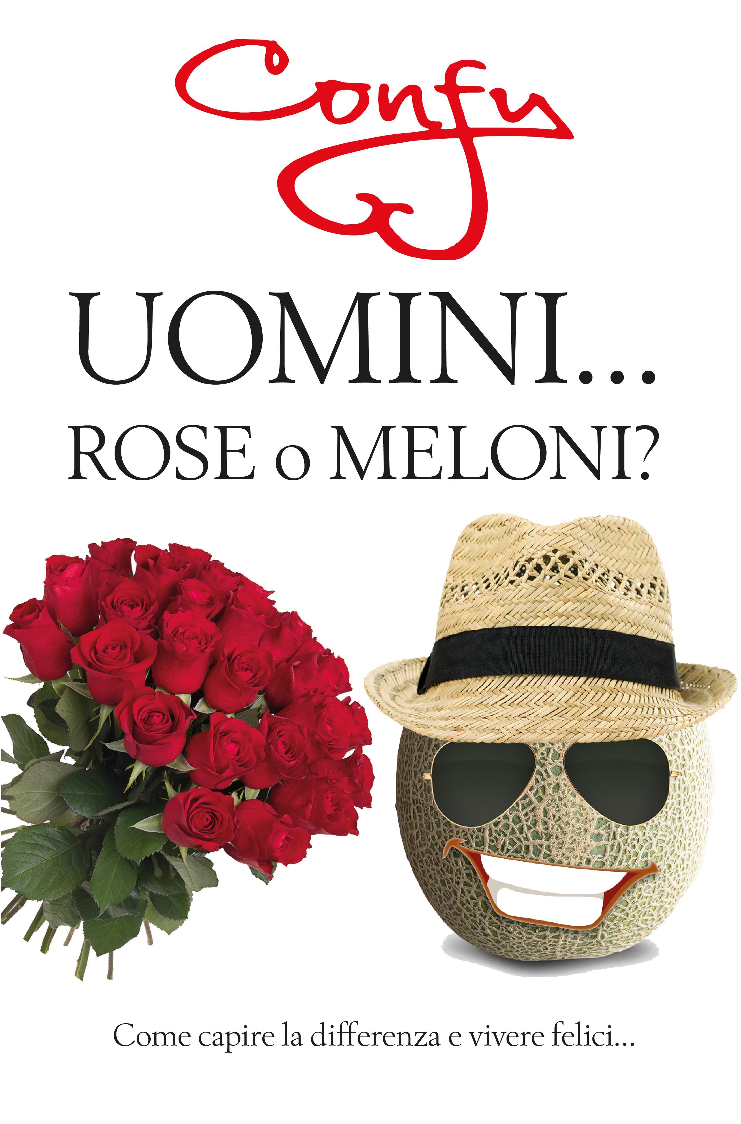 Uomini ... Rose o Meloni? come capire la differenza e vivere felici