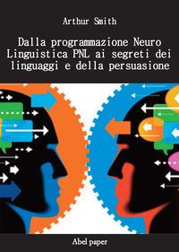 Dalla programmazione neurolinguistica PNL ai segreti dei linguaggi e della persuasione