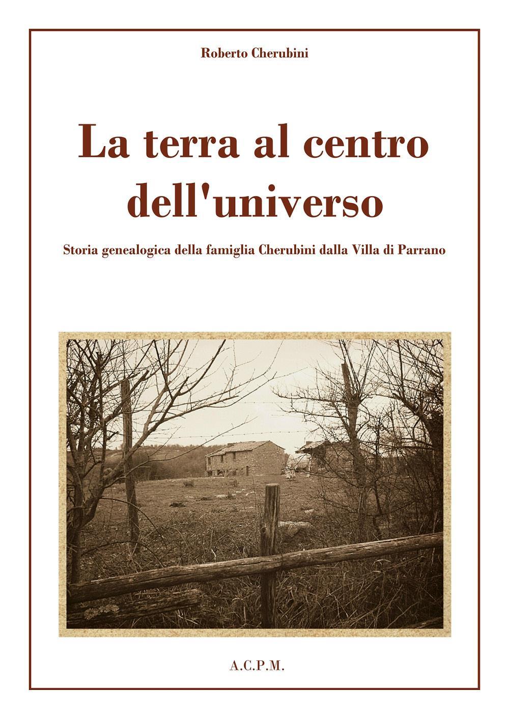 La terra al centro dell'universo. Storia genealogica della famiglia Cherubini dalla Villa di Parrano.