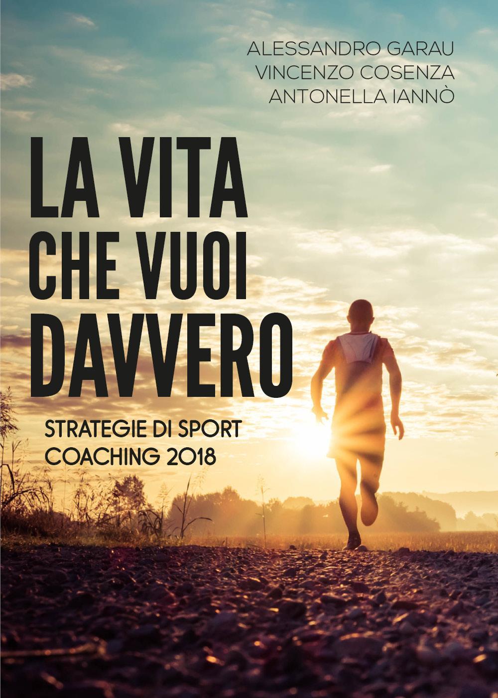 La vita che vuoi davvero. Strategie di Sport Coaching 2018