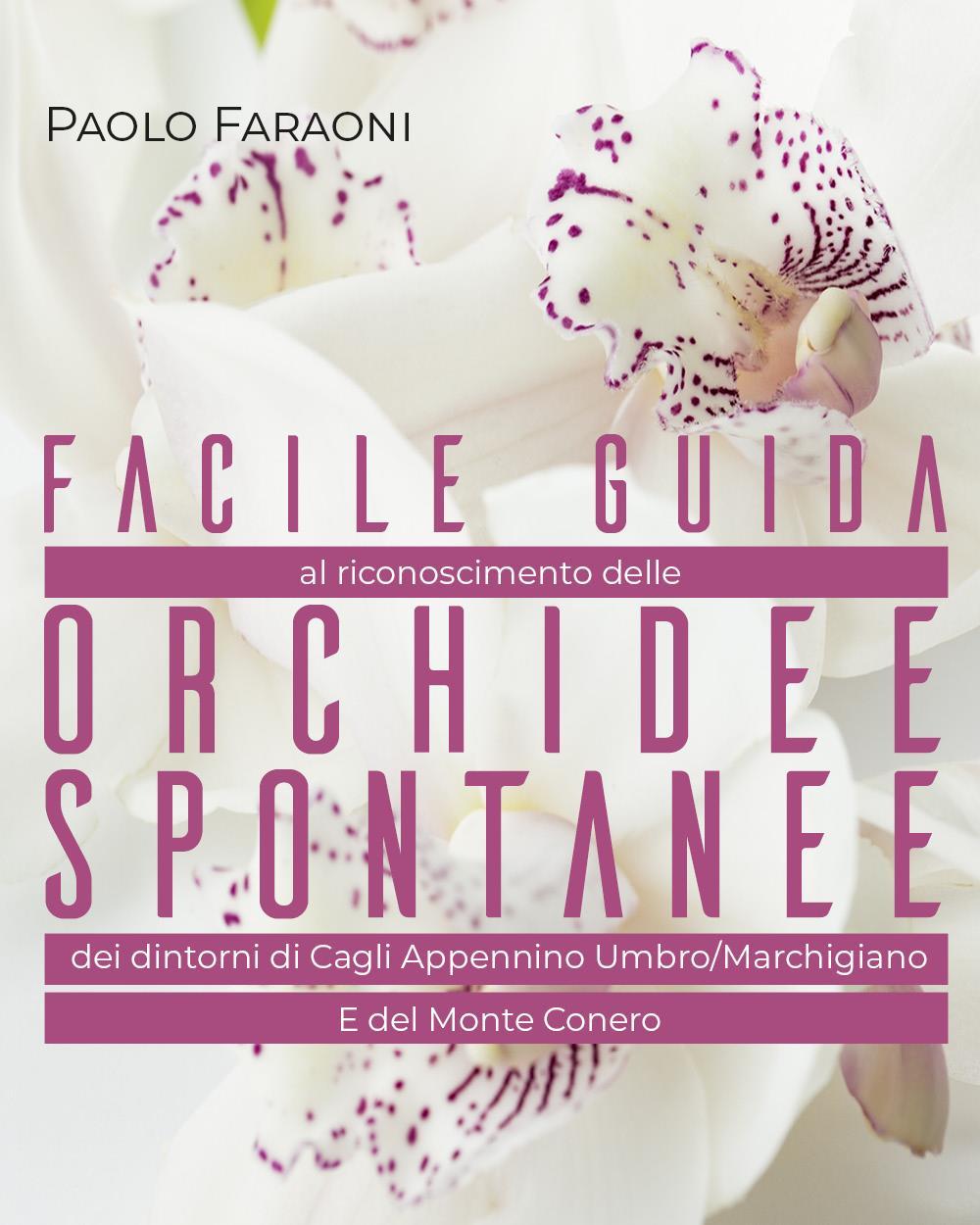 Facile guida al riconoscimento delle Orchidee spontanee dei dintorni di Cagli Appennino Umbro/Marchigiano E del Monte Conero