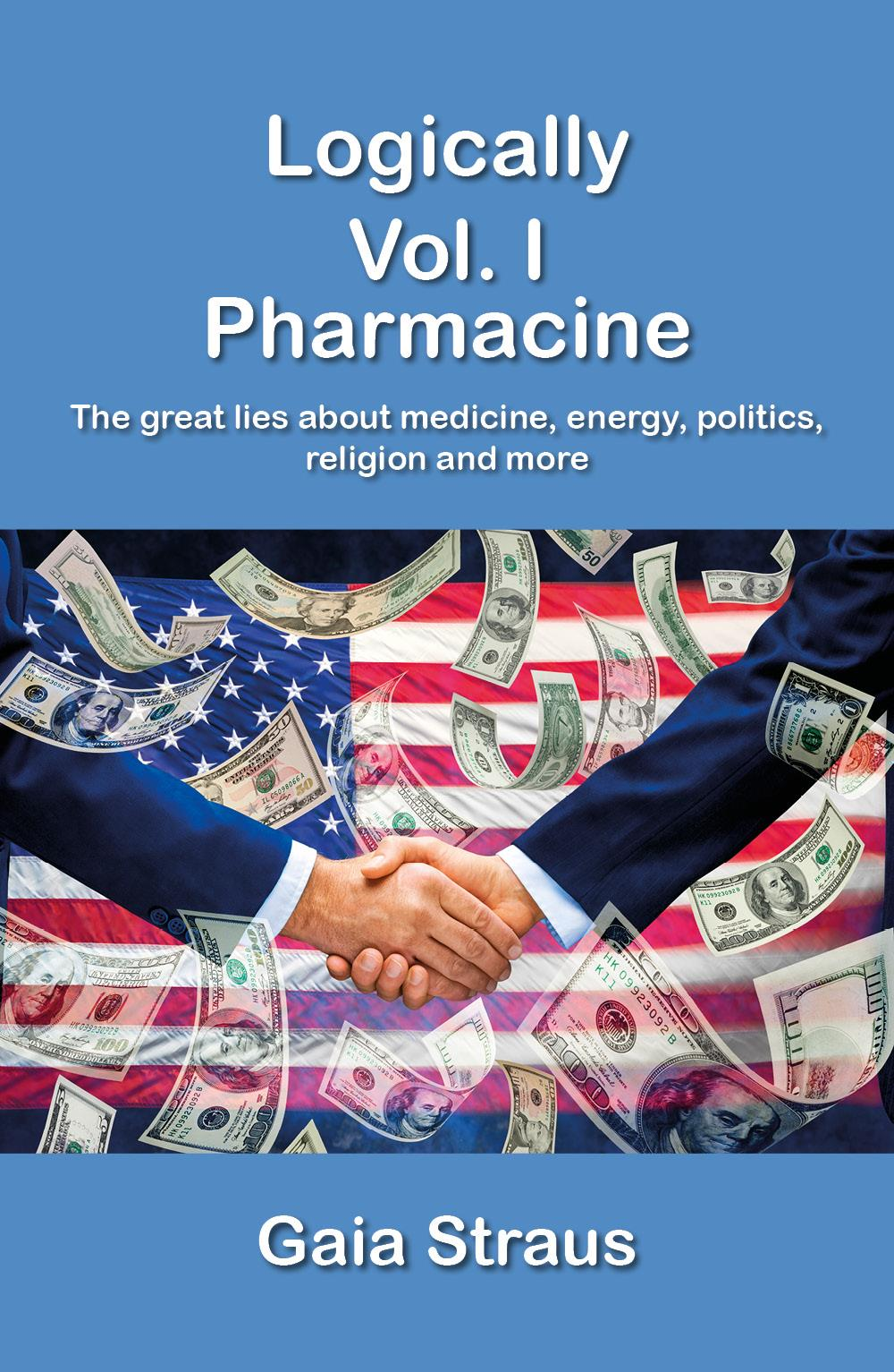Logically  Vol. I - Pharmacine - The great lies about medicine, energy, politics, religion and more
