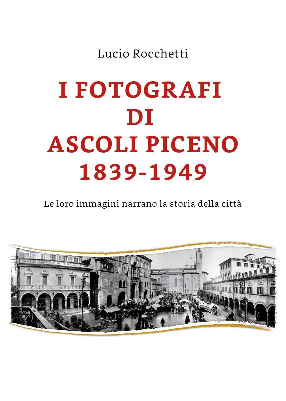 I fotografi di Ascoli Piceno 1839-1949 / Le loro immagini narrano la storia della città