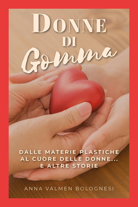 Donne Di Gomma. Dalle materie plastiche al cuore delle donne...e altre storie