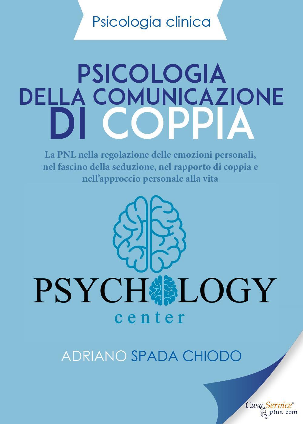 Psicologia Clinica - Psicologia della comunicazione di coppia. La PNL nella regolazione delle emozioni personali, nel fascino della seduzione, nel rapporto di coppia e nell'approccio personale alla vita