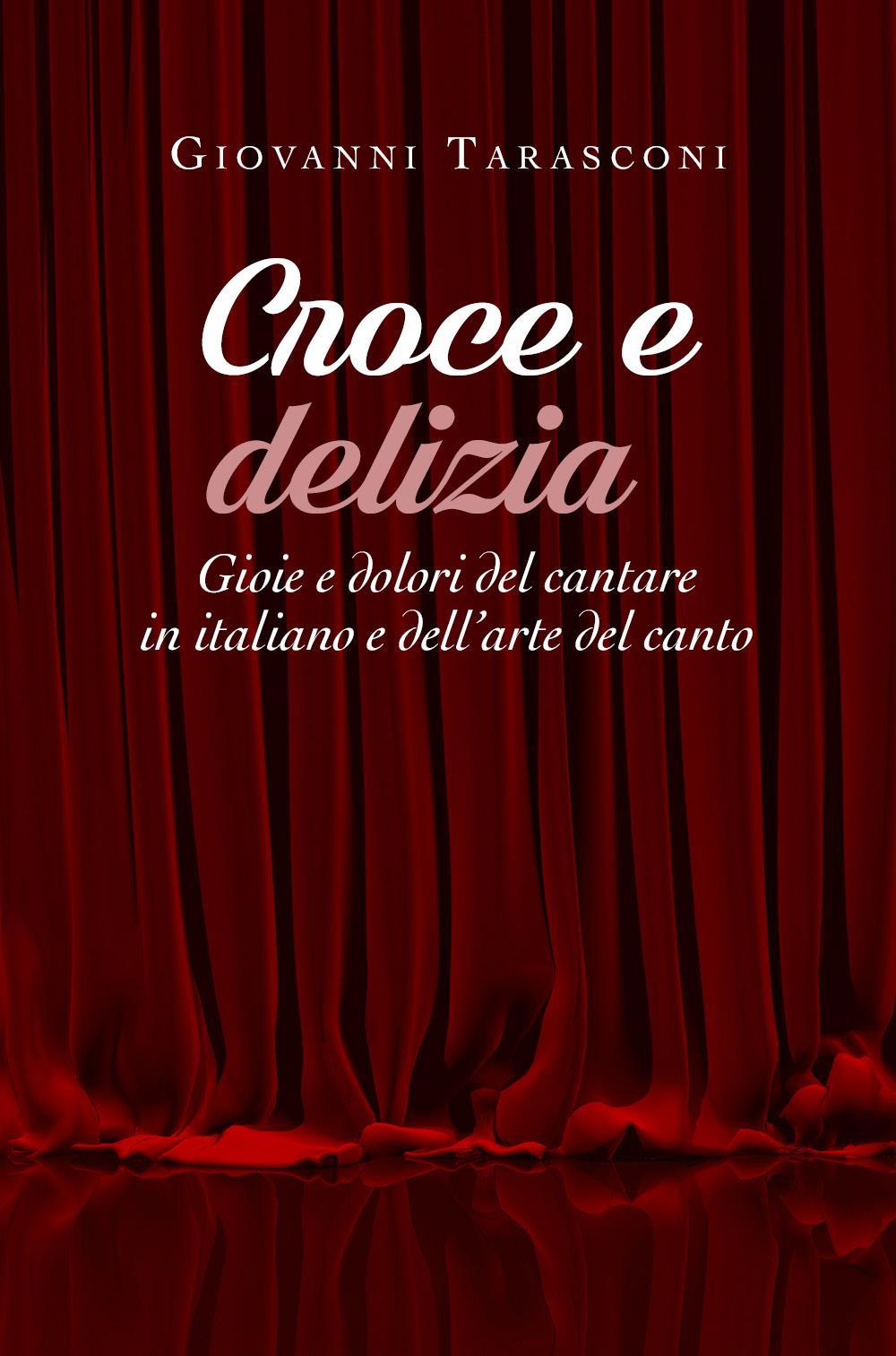 Croce e delizia - Gioie e dolori del cantare in italiano e dell'arte del canto