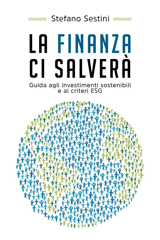La finanza ci salverà. Guida agli investimenti sostenibili e ai criteri ESG