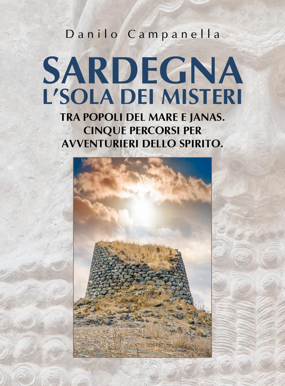 Sardegna. L'sola dei misteri. Tra popoli del mare e janas. Cinque percorsi per avventurieri dello spirito.